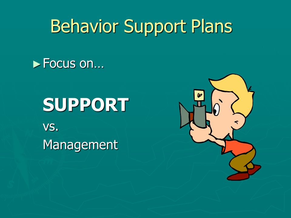 Behavior Support Plans ► Focus on… SUPPORTvs.Management