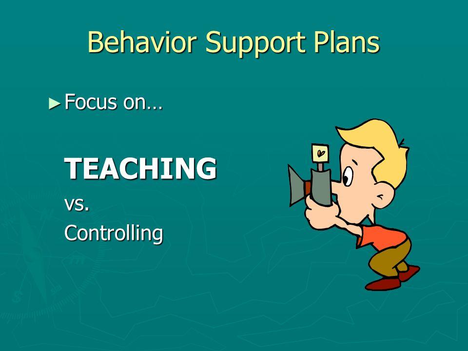 Behavior Support Plans ► Focus on… TEACHINGvs.Controlling
