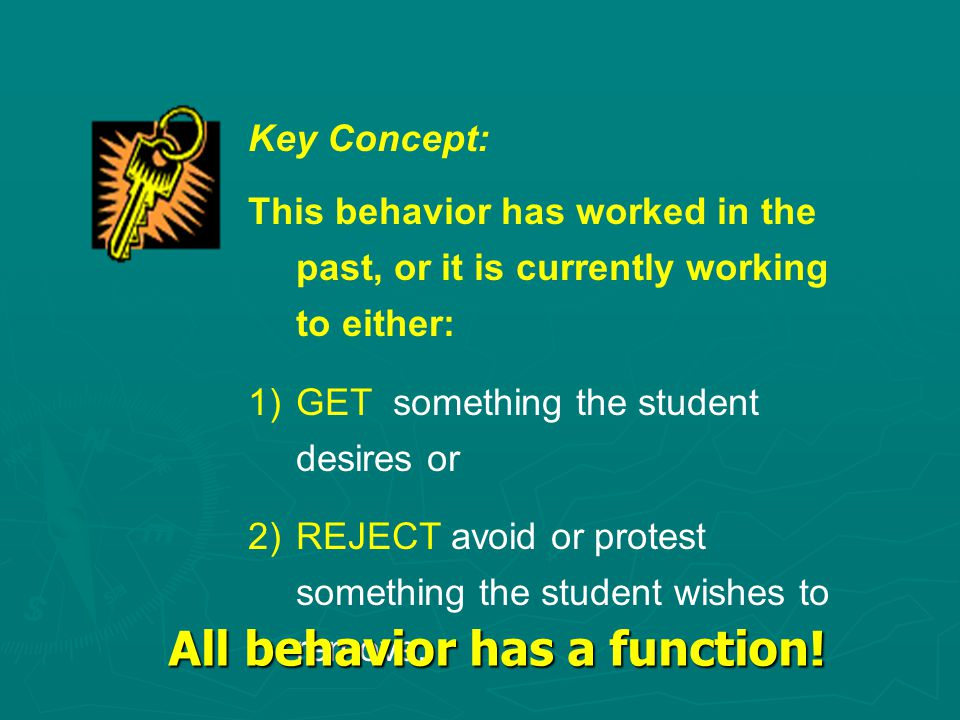 Key Concept: This behavior has worked in the past, or it is currently working to either: 1)GET something the student desires or 2)REJECT avoid or protest something the student wishes to remove.