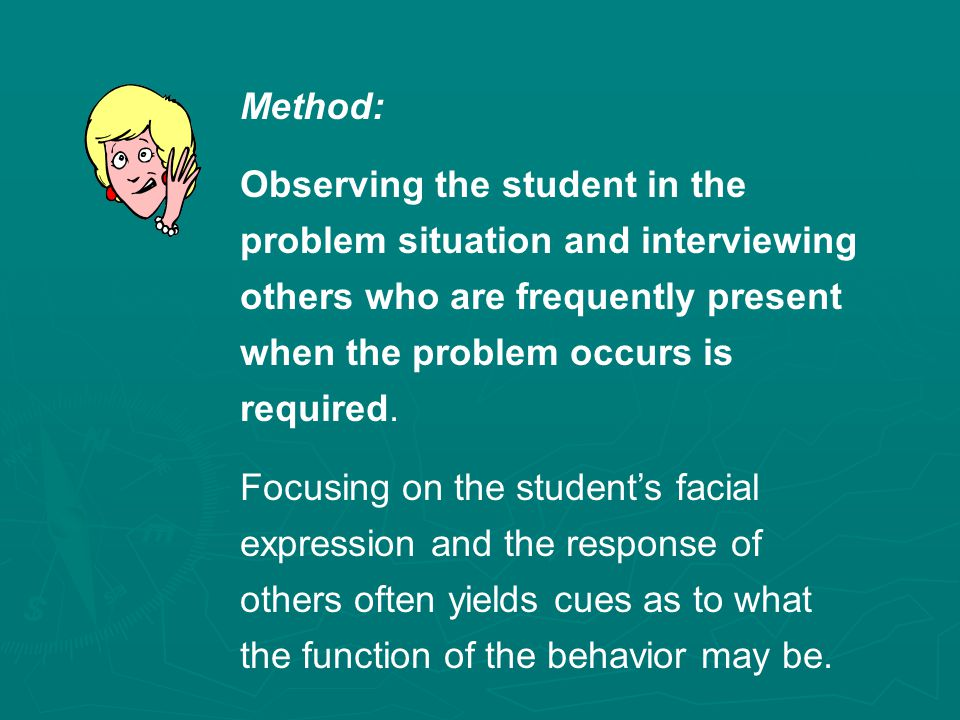 Method: Observing the student in the problem situation and interviewing others who are frequently present when the problem occurs is required.