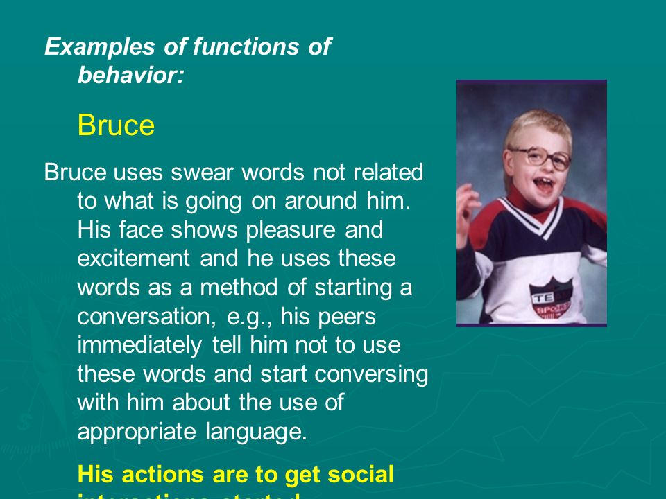 Examples of functions of behavior: Bruce Bruce uses swear words not related to what is going on around him.