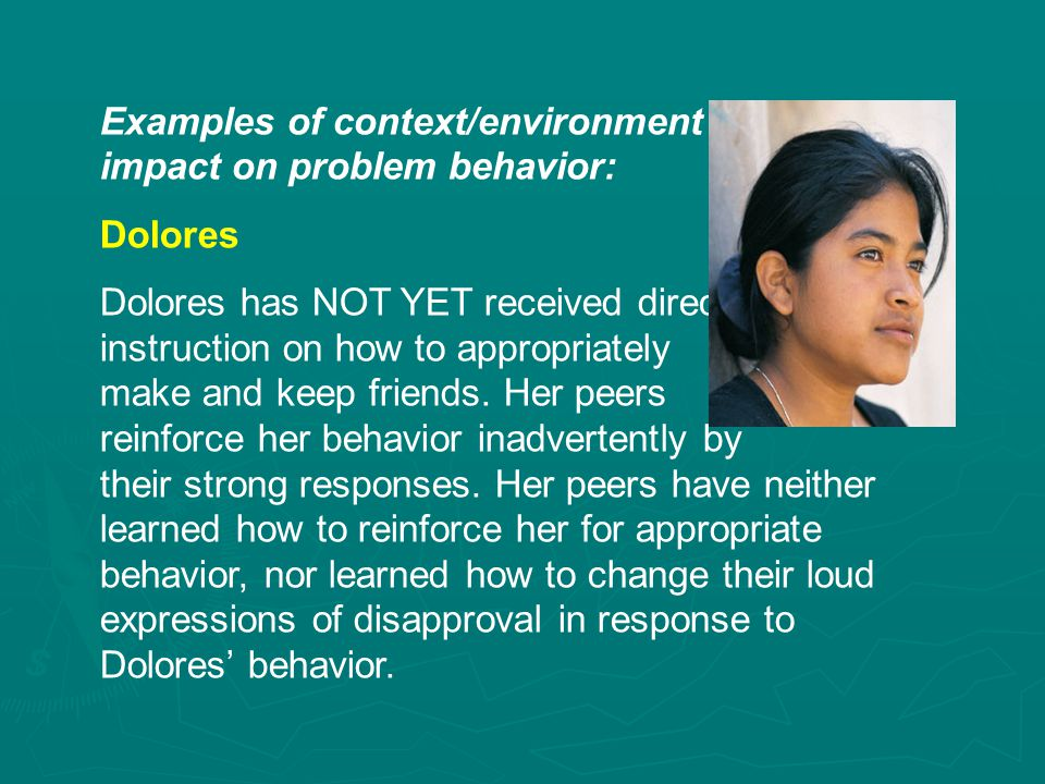 Examples of context/environment impact on problem behavior: Dolores Dolores has NOT YET received direct instruction on how to appropriately make and keep friends.