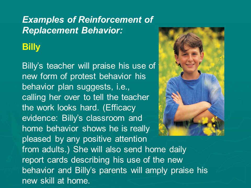 Examples of Reinforcement of Replacement Behavior: Billy Billy's teacher will praise his use of the new form of protest behavior his behavior plan suggests, i.e., calling her over to tell the teacher the work looks hard.