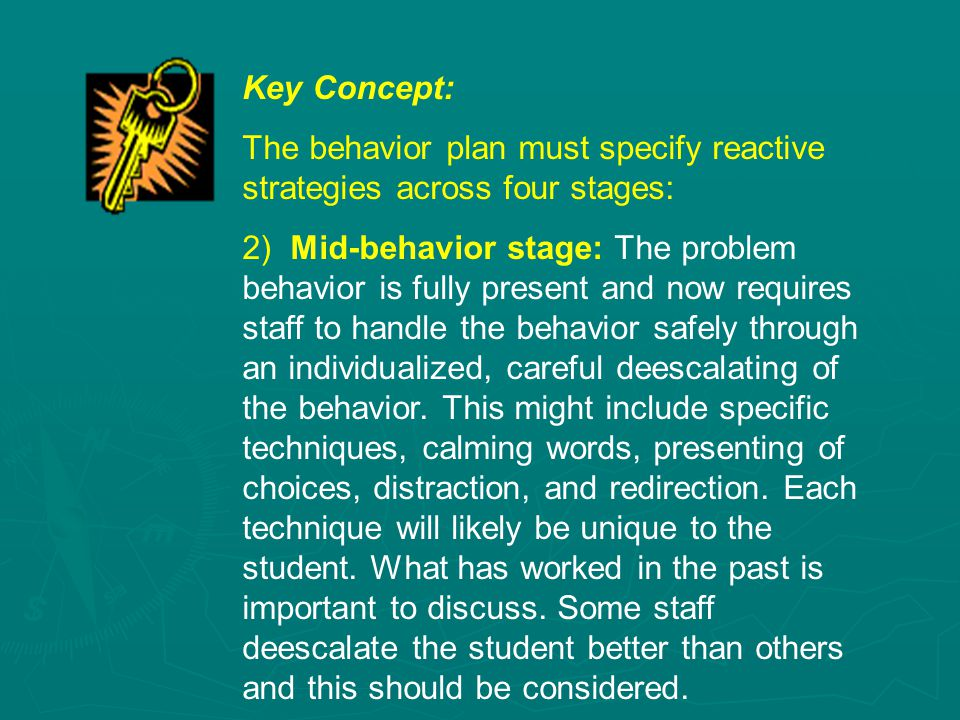 Key Concept: The behavior plan must specify reactive strategies across four stages: 2) Mid-behavior stage: The problem behavior is fully present and now requires staff to handle the behavior safely through an individualized, careful deescalating of the behavior.