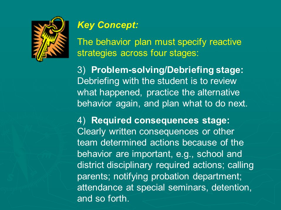 Key Concept: The behavior plan must specify reactive strategies across four stages: 3) Problem-solving/Debriefing stage: Debriefing with the student is to review what happened, practice the alternative behavior again, and plan what to do next.