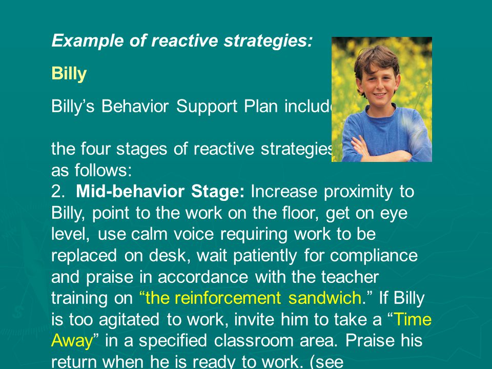 Example of reactive strategies: Billy Billy's Behavior Support Plan includes the four stages of reactive strategies as follows: 2.Mid-behavior Stage: Increase proximity to Billy, point to the work on the floor, get on eye level, use calm voice requiring work to be replaced on desk, wait patiently for compliance and praise in accordance with the teacher training on the reinforcement sandwich. If Billy is too agitated to work, invite him to take a Time Away in a specified classroom area.