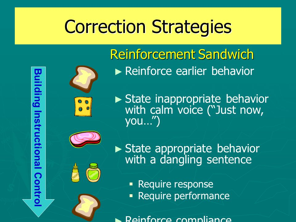 Correction Strategies Reinforcement Sandwich Reinforcement Sandwich ► Reinforce earlier behavior ► State inappropriate behavior with calm voice ( Just now, you… ) ► State appropriate behavior with a dangling sentence  Require response  Require performance ► Reinforce compliance Building Instructional Control