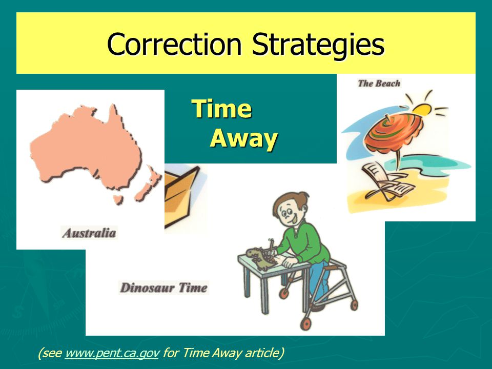 Correction Strategies Time Away (see www.pent.ca.gov for Time Away article)www.pent.ca.gov