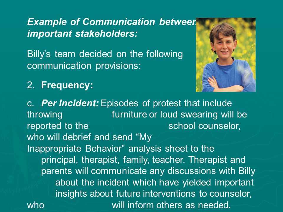 Example of Communication between important stakeholders: Billy's team decided on the following communication provisions: 2.Frequency: c.Per Incident: Episodes of protest that include throwing furniture or loud swearing will be reported to the school counselor, who will debrief and send My Inappropriate Behavior analysis sheet to the principal, therapist, family, teacher.