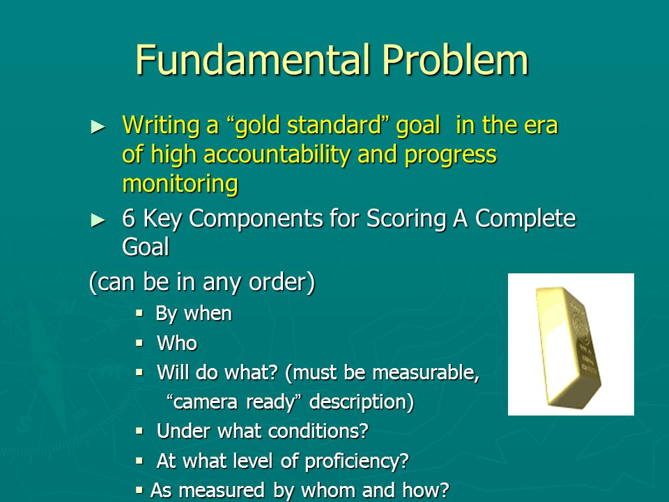 Fundamental Problem ► Writing a gold standard goal in the era of high accountability and progress monitoring ► 6 Key Components for Scoring A Complete Goal (can be in any order)  By when  Who  Will do what.