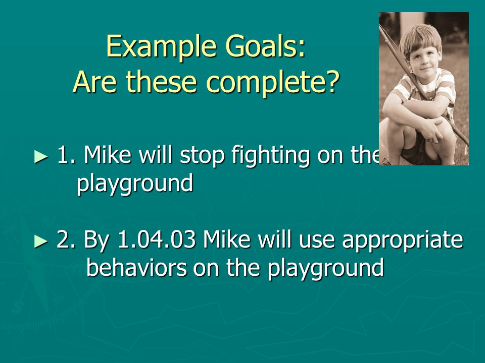 Example Goals: Are these complete. ► 1. Mike will stop fighting on the playground playground ► 2.