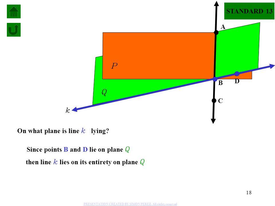 18 P Q A C B D On what plane is line k lying? Since points B and D lie on plane Q then line k lies on its entirety on plane Q k STANDARD 13 PRESENTATI
