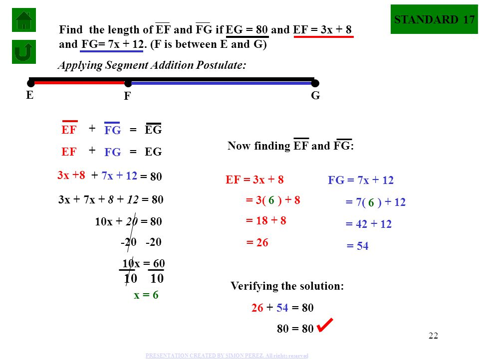 22 E F G + = STANDARD 17 Find the length of EF and FG if EG = 80 and EF = 3x + 8 and FG= 7x + 12. (F is between E and G) + = EF FG EG EF FG EG 3x +8 +