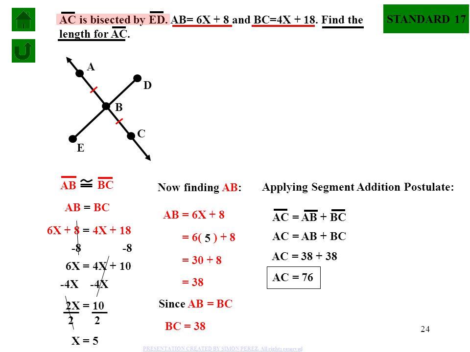 24 STANDARD 17 A B C D E AC is bisected by ED. AB= 6X + 8 and BC=4X + 18. Find the length for AC. AB BC AB = BC 6X + 8 = 4X + 18 -8 6X = 4X + 10 -4X 2