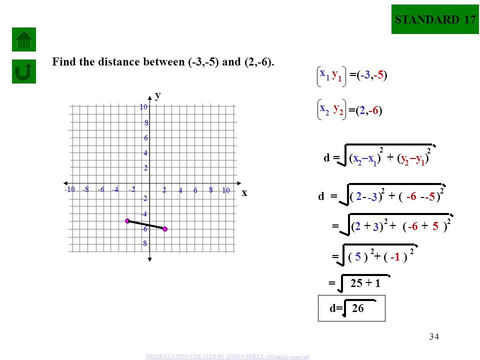 34 d = ( - ) + ( - ) 22 = ( 5 ) + ( -1 ) 22 = 25 + 1 2 -3 -6 -5 d = (x –x ) + (y –y ) 2 2 1 1 2 2 y 1 x 1 y 2 x 2 =(-3,-5) =(2,-6) d= 26 = ( + ) + ( +