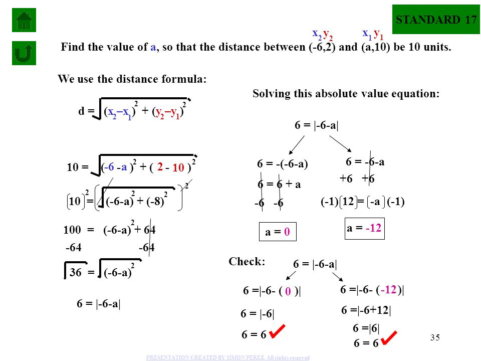 35 Find the value of a, so that the distance between (-6,2) and (a,10) be 10 units. We use the distance formula: d = (x –x ) + (y –y ) 2 2 1 1 2 2 10