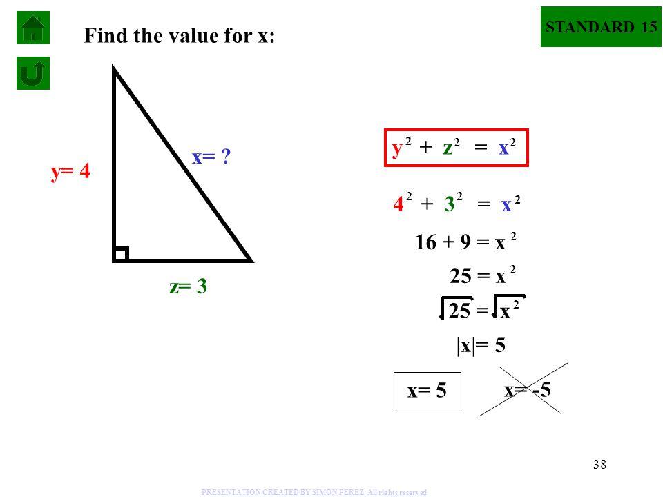 38 STANDARD 15 Find the value for x: x= ? y= 4 z= 3 4 + 3 = x 2 2 2 16 + 9 = x 2 25 = x 2 2  x = 5 x= 5 x= -5 y + z = x 2 2 2 PRESENTATION CREATED BY
