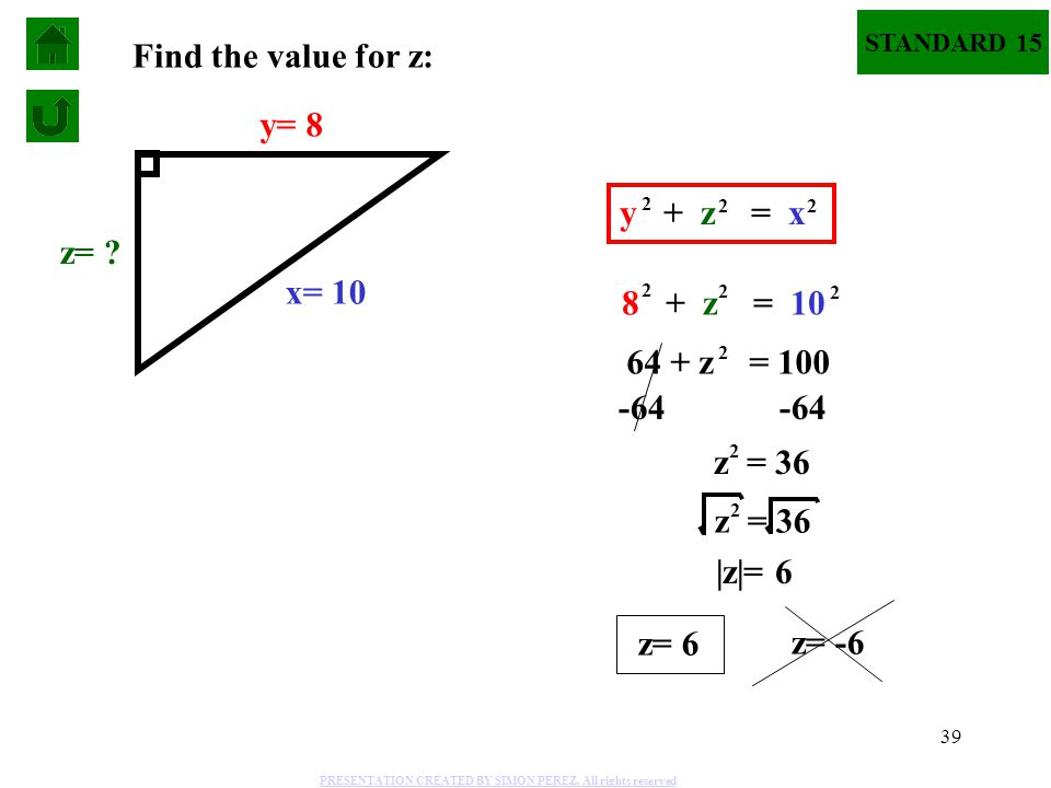 39 STANDARD 15 x= 10 y= 8 z= ? 8 + z = 10 2 2 2 2 64 + z = 100 -64 z = 36 2  z = 6 z= 6 z= -6 z = 36 2 Find the value for z: y + z = x 2 2 2 PRESENTAT