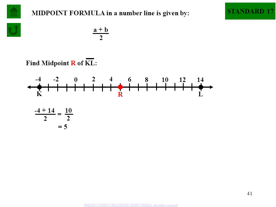 41 STANDARD 17 K L -4 -2 0 2 4 6 8 10 1214 Find Midpoint R of KL: MIDPOINT FORMULA in a number line is given by: a + b 2 -4 + 14 2 = 10 2 = 5 R PRESEN