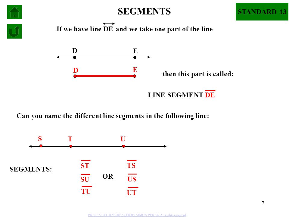 7 D E SEGMENTS If we have line DE D E and we take one part of the line then this part is called: LINE SEGMENT DE Can you name the different line segme