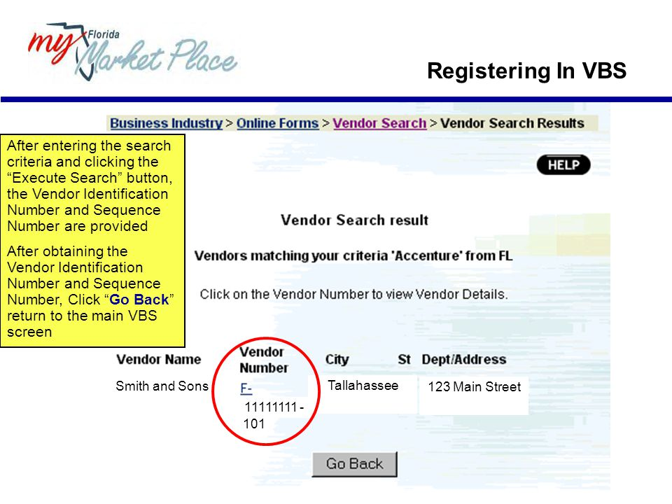 Registering In VBS 11111111 - 101 123 Main Street Tallahassee Smith and Sons After entering the search criteria and clicking the Execute Search button, the Vendor Identification Number and Sequence Number are provided After obtaining the Vendor Identification Number and Sequence Number, Click Go Back return to the main VBS screen