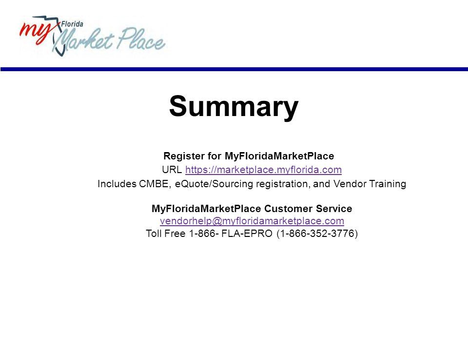 Summary Register for MyFloridaMarketPlace URL https://marketplace.myflorida.comhttps://marketplace.myflorida.com Includes CMBE, eQuote/Sourcing registration, and Vendor Training MyFloridaMarketPlace Customer Service vendorhelp@myfloridamarketplace.com Toll Free 1-866- FLA-EPRO (1-866-352-3776)