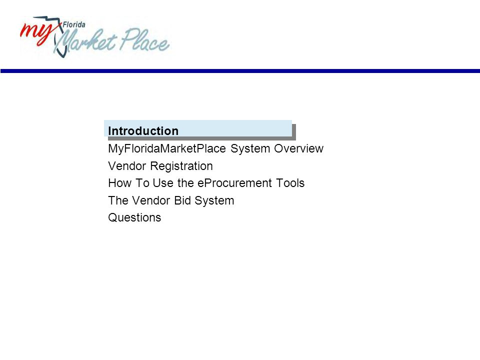 Introduction MyFloridaMarketPlace System Overview Vendor Registration How To Use the eProcurement Tools The Vendor Bid System Questions