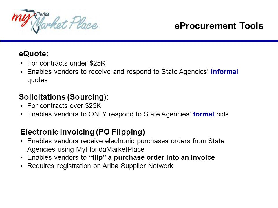 eQuote: For contracts under $25K Enables vendors to receive and respond to State Agencies' informal quotes Solicitations (Sourcing): For contracts over $25K Enables vendors to ONLY respond to State Agencies' formal bids Electronic Invoicing (PO Flipping) Enables vendors receive electronic purchases orders from State Agencies using MyFloridaMarketPlace Enables vendors to flip a purchase order into an invoice Requires registration on Ariba Supplier Network eProcurement Tools