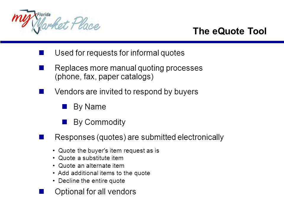 The eQuote Tool Used for requests for informal quotes Replaces more manual quoting processes (phone, fax, paper catalogs) Vendors are invited to respond by buyers By Name By Commodity Responses (quotes) are submitted electronically Quote the buyer s item request as is Quote a substitute item Quote an alternate item Add additional items to the quote Decline the entire quote Optional for all vendors
