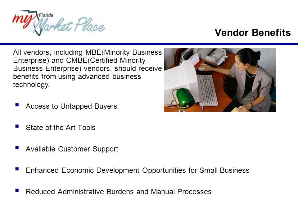 Access to Untapped Buyers  State of the Art Tools  Available Customer Support  Enhanced Economic Development Opportunities for Small Business  Reduced Administrative Burdens and Manual Processes All vendors, including MBE(Minority Business Enterprise) and CMBE(Certified Minority Business Enterprise) vendors, should receive benefits from using advanced business technology.