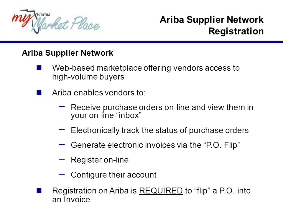 Ariba Supplier Network Web-based marketplace offering vendors access to high-volume buyers Ariba enables vendors to: – Receive purchase orders on-line and view them in your on-line inbox – Electronically track the status of purchase orders – Generate electronic invoices via the P.O.