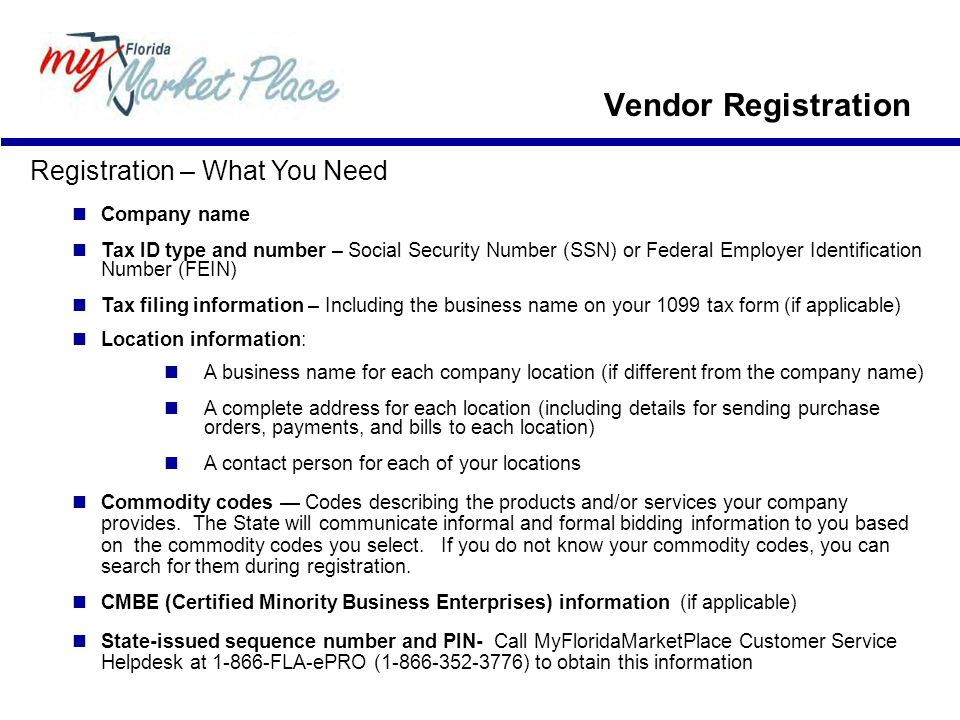 Registration – What You Need Company name Tax ID type and number – Social Security Number (SSN) or Federal Employer Identification Number (FEIN) Tax filing information – Including the business name on your 1099 tax form (if applicable) Location information: A business name for each company location (if different from the company name) A complete address for each location (including details for sending purchase orders, payments, and bills to each location) A contact person for each of your locations Commodity codes — Codes describing the products and/or services your company provides.