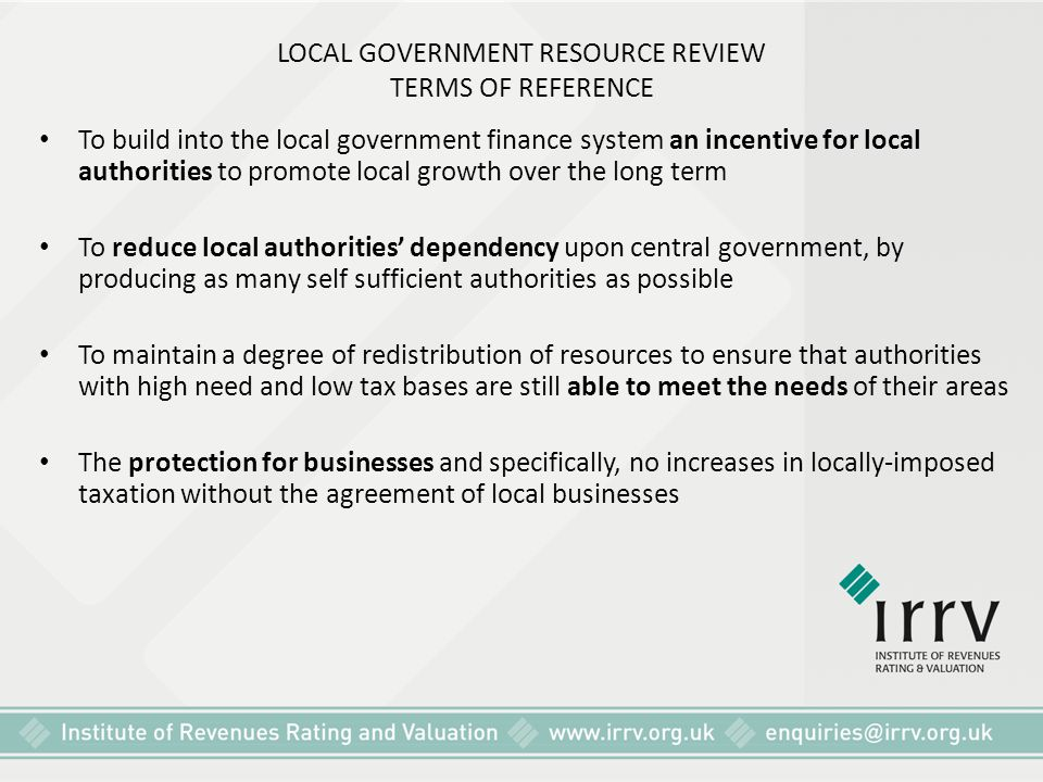 LOCAL GOVERNMENT RESOURCE REVIEW TERMS OF REFERENCE To build into the local government finance system an incentive for local authorities to promote lo
