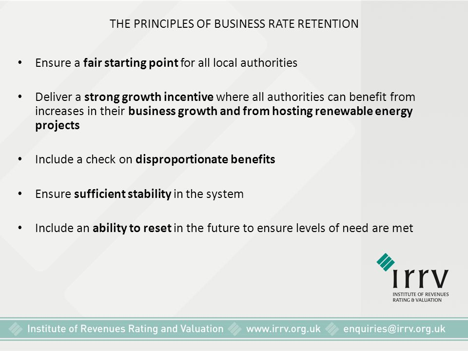 THE PRINCIPLES OF BUSINESS RATE RETENTION Ensure a fair starting point for all local authorities Deliver a strong growth incentive where all authoriti