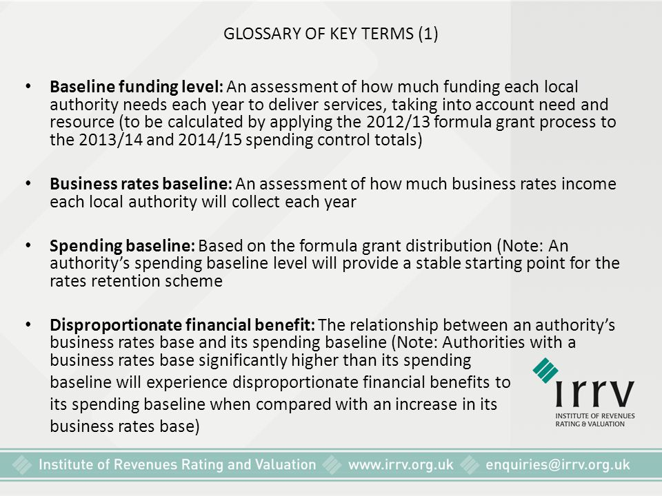 GLOSSARY OF KEY TERMS (1) Baseline funding level: An assessment of how much funding each local authority needs each year to deliver services, taking i