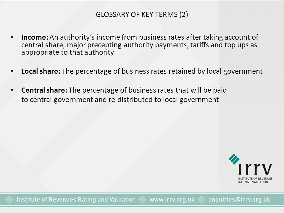 GLOSSARY OF KEY TERMS (2) Income: An authority's income from business rates after taking account of central share, major precepting authority payments