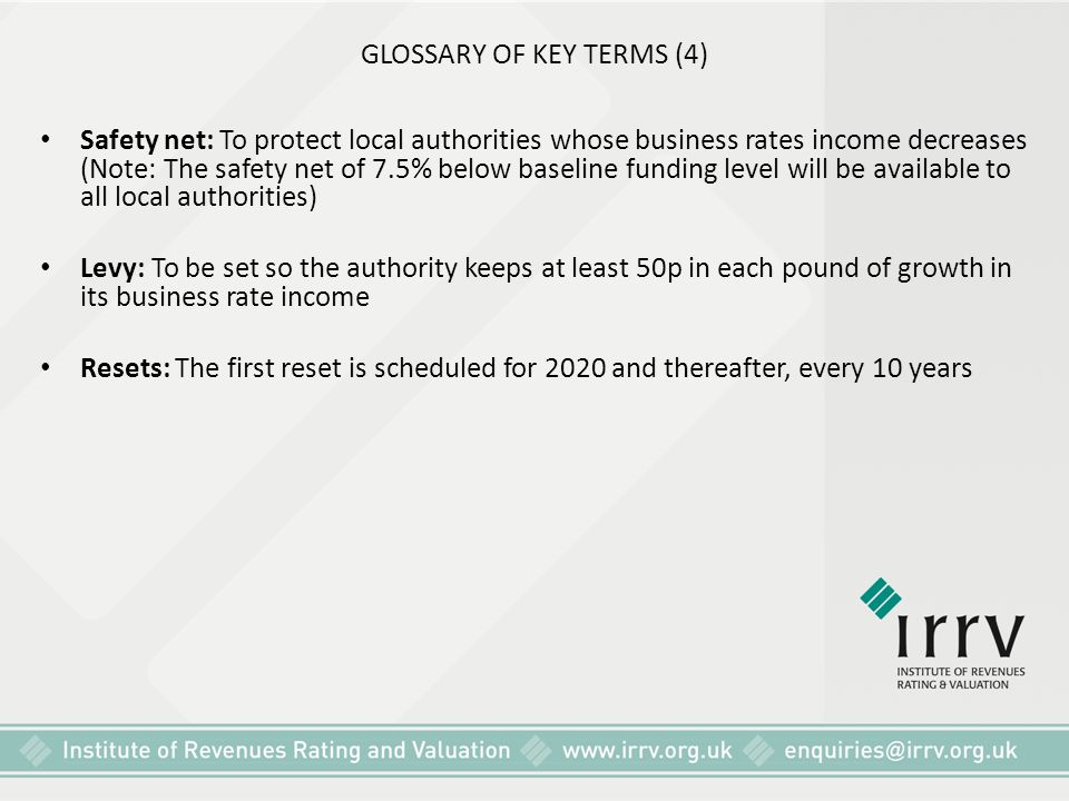 GLOSSARY OF KEY TERMS (4) Safety net: To protect local authorities whose business rates income decreases (Note: The safety net of 7.5% below baseline