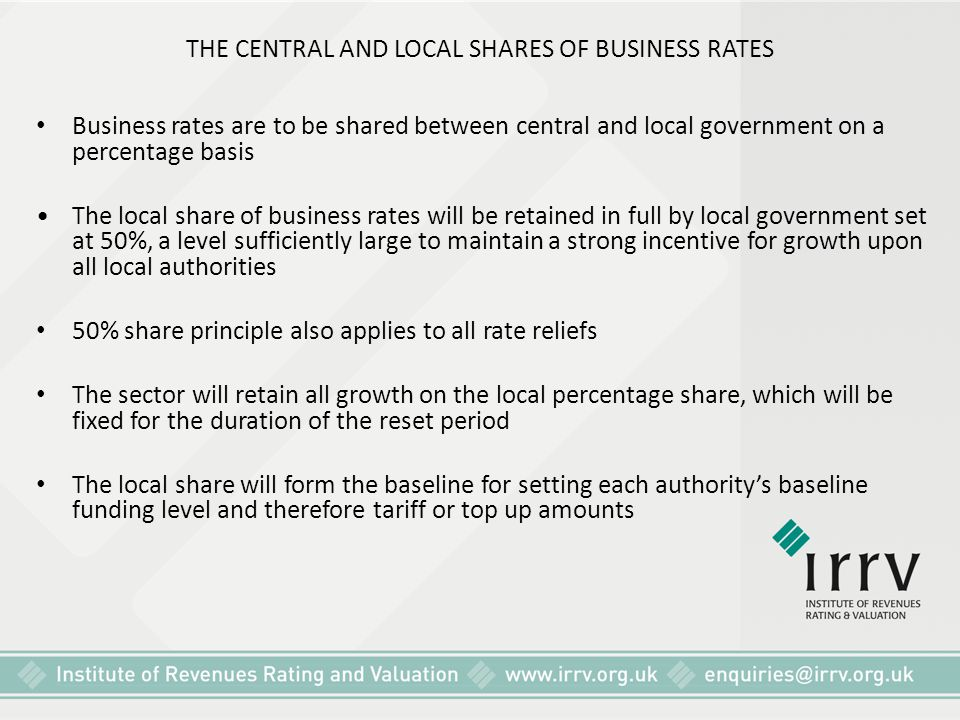 THE CENTRAL AND LOCAL SHARES OF BUSINESS RATES Business rates are to be shared between central and local government on a percentage basis The local sh