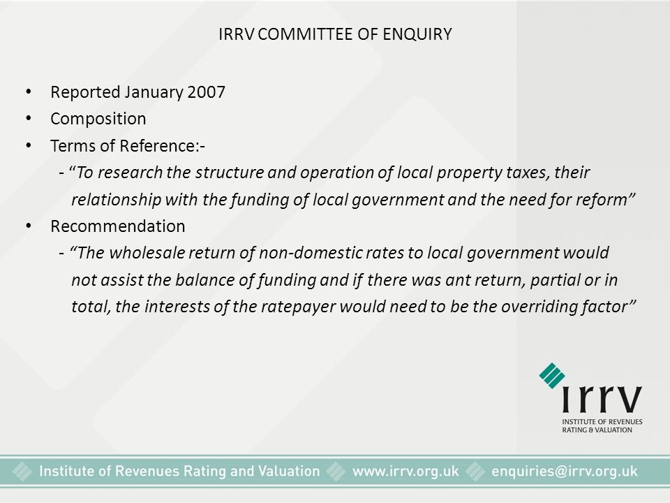 "IRRV COMMITTEE OF ENQUIRY Reported January 2007 Composition Terms of Reference:- - ""To research the structure and operation of local property taxes, t"