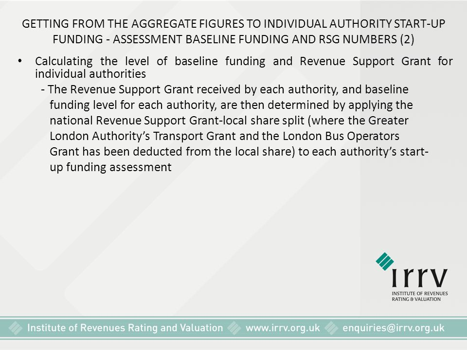 GETTING FROM THE AGGREGATE FIGURES TO INDIVIDUAL AUTHORITY START-UP FUNDING - ASSESSMENT BASELINE FUNDING AND RSG NUMBERS (2) Calculating the level of