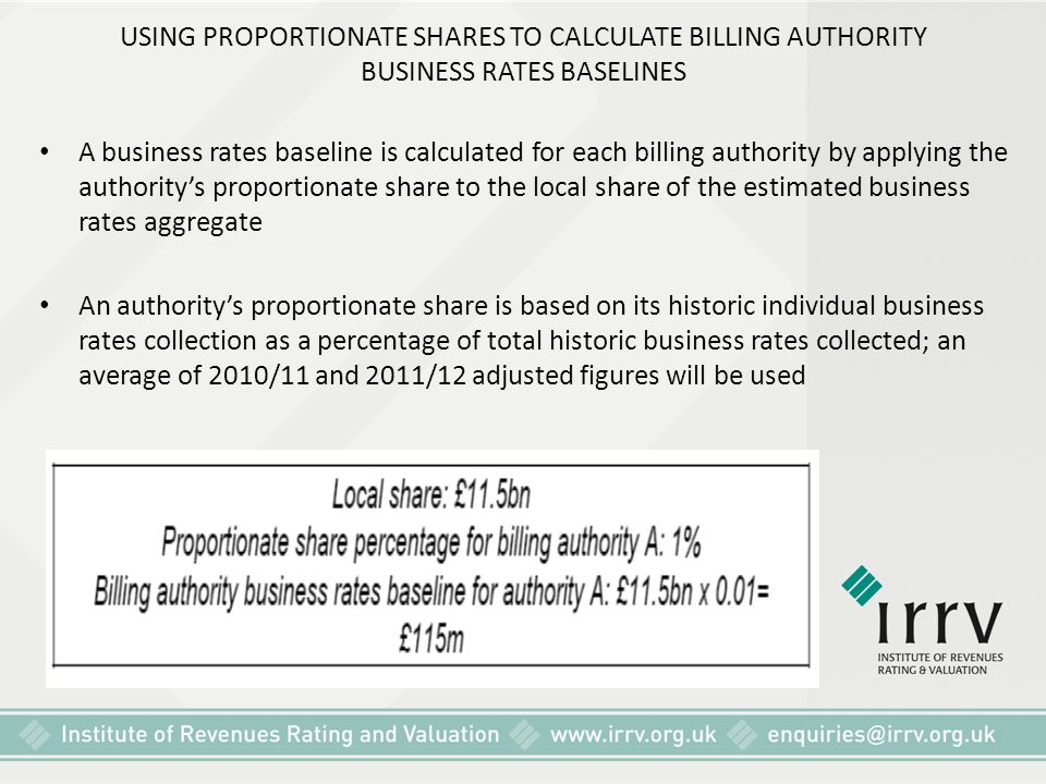 USING PROPORTIONATE SHARES TO CALCULATE BILLING AUTHORITY BUSINESS RATES BASELINES A business rates baseline is calculated for each billing authority