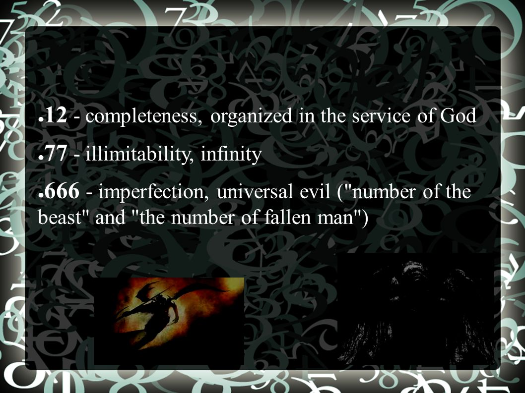 ● 12 - completeness, organized in the service of God ● 77 - illimitability, infinity ● 666 - imperfection, universal evil ( number of the beast and the number of fallen man )
