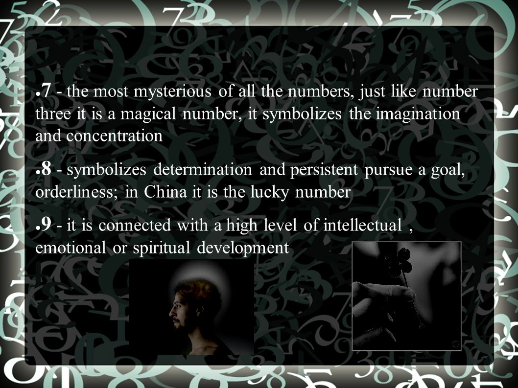 ● 7 - the most mysterious of all the numbers, just like number three it is a magical number, it symbolizes the imagination and concentration ● 8 - symbolizes determination and persistent pursue a goal, orderliness; in China it is the lucky number ● 9 - it is connected with a high level of intellectual, emotional or spiritual development