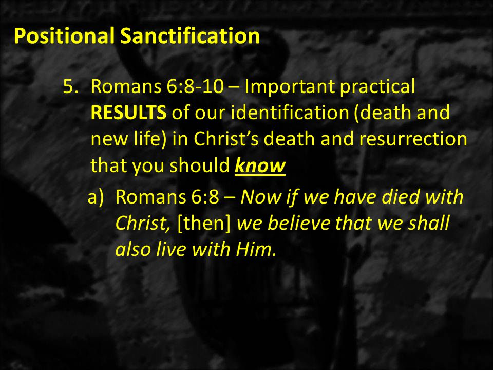 Positional Sanctification 1)In the future: Your death with Christ is so valid that even though it is appointed unto man once to die (Hebrews 9:27), should the rapture happen today, you would go straight to heaven without dying.