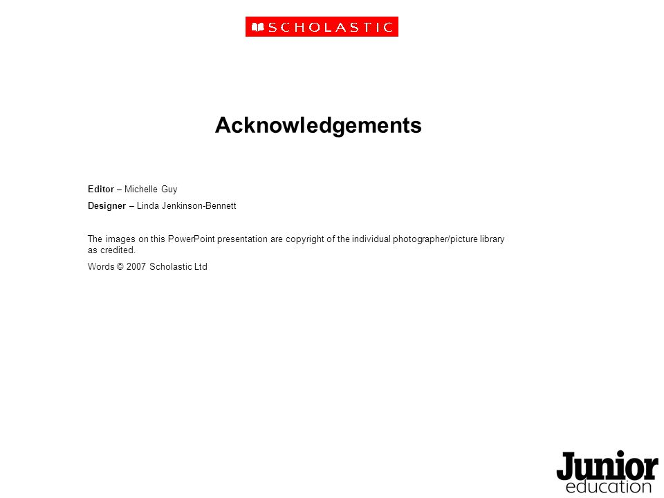 Acknowledgements Editor – Michelle Guy Designer – Linda Jenkinson-Bennett The images on this PowerPoint presentation are copyright of the individual photographer/picture library as credited.