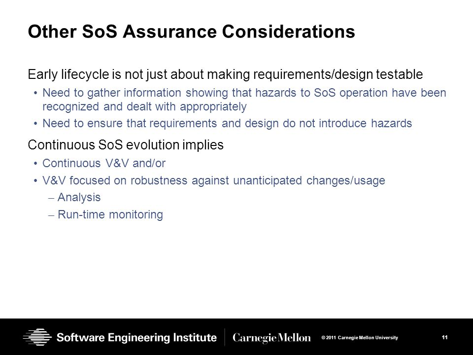 11 © 2011 Carnegie Mellon University Other SoS Assurance Considerations Early lifecycle is not just about making requirements/design testable Need to gather information showing that hazards to SoS operation have been recognized and dealt with appropriately Need to ensure that requirements and design do not introduce hazards Continuous SoS evolution implies Continuous V&V and/or V&V focused on robustness against unanticipated changes/usage – Analysis – Run-time monitoring