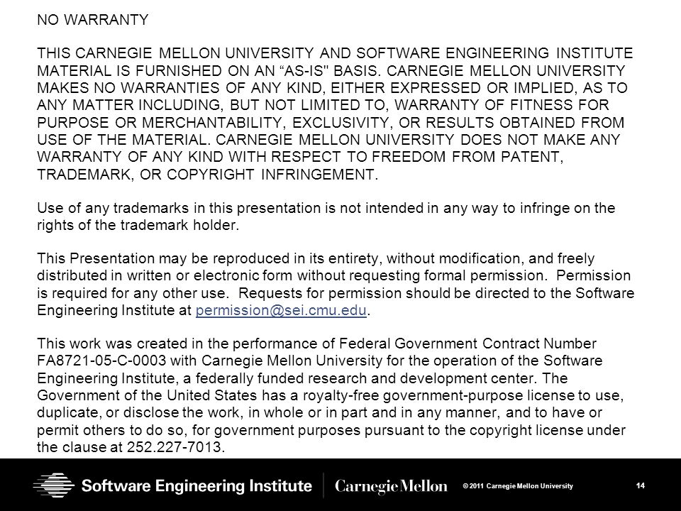 14 © 2011 Carnegie Mellon University NO WARRANTY THIS CARNEGIE MELLON UNIVERSITY AND SOFTWARE ENGINEERING INSTITUTE MATERIAL IS FURNISHED ON AN AS-IS BASIS.