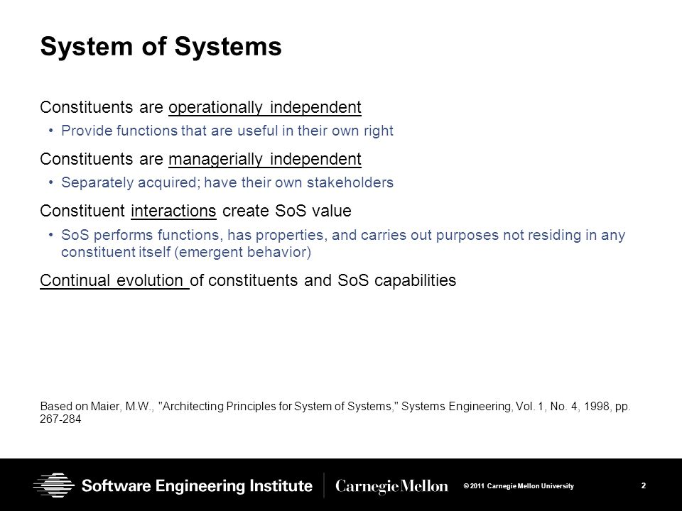2 © 2011 Carnegie Mellon University System of Systems Constituents are operationally independent Provide functions that are useful in their own right Constituents are managerially independent Separately acquired; have their own stakeholders Constituent interactions create SoS value SoS performs functions, has properties, and carries out purposes not residing in any constituent itself (emergent behavior) Continual evolution of constituents and SoS capabilities Based on Maier, M.W., Architecting Principles for System of Systems, Systems Engineering, Vol.