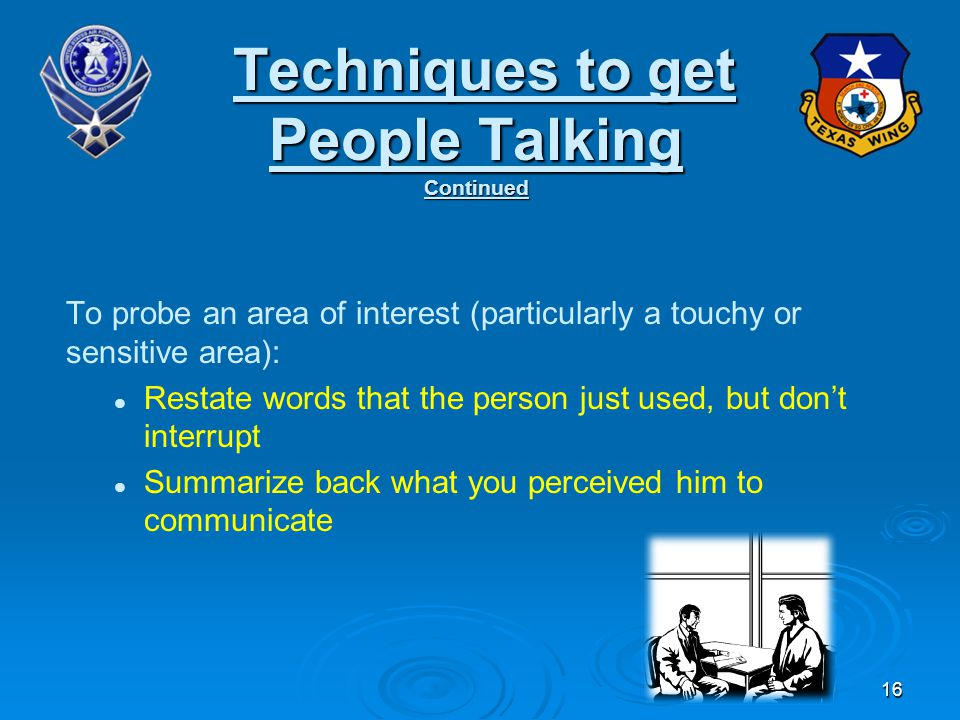 To probe an area of interest (particularly a touchy or sensitive area): Restate words that the person just used, but don't interrupt Summarize back what you perceived him to communicate Techniques to get People Talking Continued Techniques to get People Talking Continued 16