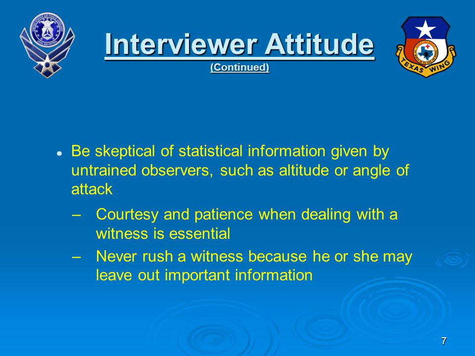 Be skeptical of statistical information given by untrained observers, such as altitude or angle of attack –Courtesy and patience when dealing with a witness is essential –Never rush a witness because he or she may leave out important information Interviewer Attitude (Continued) 7